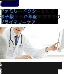 POINT1 ファミリードクターとしてお子様からご年配の方までのプライマリーケア 皆様のかかりつけ医として、健康に不安がある時に、一番最初に相談できるクリニックを目指しています。