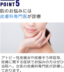 POINT5 肌のお悩みには皮膚科専門医が診療 アトピー性皮膚炎や皮膚そう痒症等、皮膚に関する症状でお悩みの方はぜひ当院へ。女医の皮膚科専門医が診療しております。